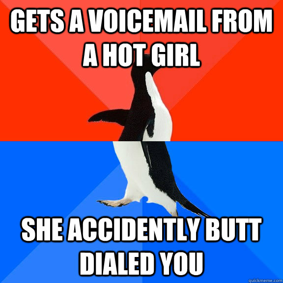 gets a voicemail from a hot girl she accidently butt dialed you - gets a voicemail from a hot girl she accidently butt dialed you  Socially Awesome Awkward Penguin