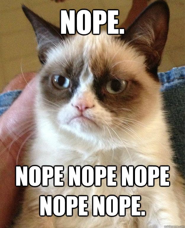 Nope. Nope nope nope nope nope. - Nope. Nope nope nope nope nope.  Grumpy Cat