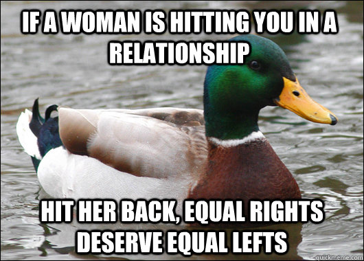 If a woman is hitting you in a relationship hit her back, equal rights deserve equal lefts - If a woman is hitting you in a relationship hit her back, equal rights deserve equal lefts  Actual Advice Mallard