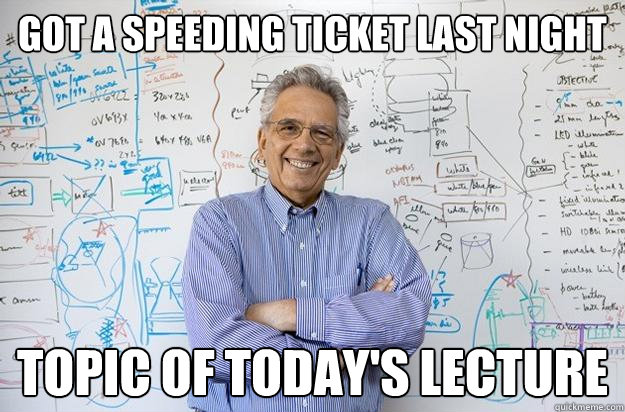 Got a speeding ticket last night topic of today's lecture - Got a speeding ticket last night topic of today's lecture  Engineering Professor