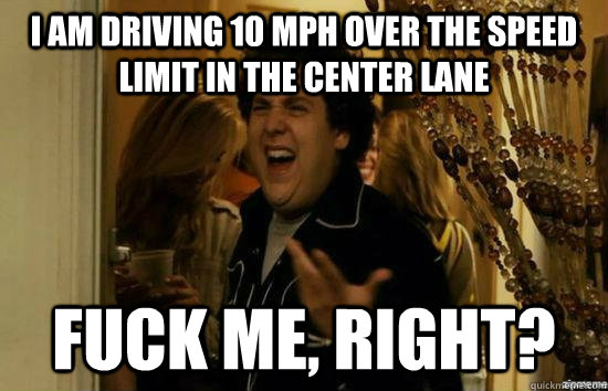 I am driving 10 mph over the speed limit in the center lane fuck me, right?