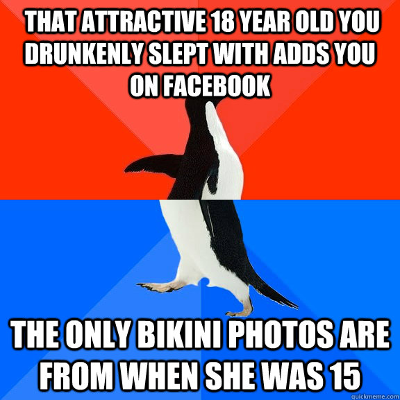 that attractive 18 year old you drunkenly slept with adds you on facebook the only bikini photos are from when she was 15 -  that attractive 18 year old you drunkenly slept with adds you on facebook the only bikini photos are from when she was 15  Socially Awesome Awkward Penguin