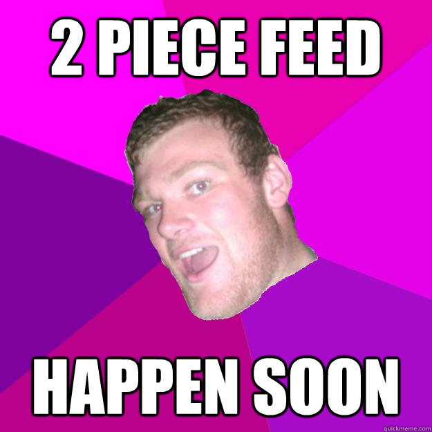 2 piece feed happen soon - 2 piece feed happen soon  Redneck Rob