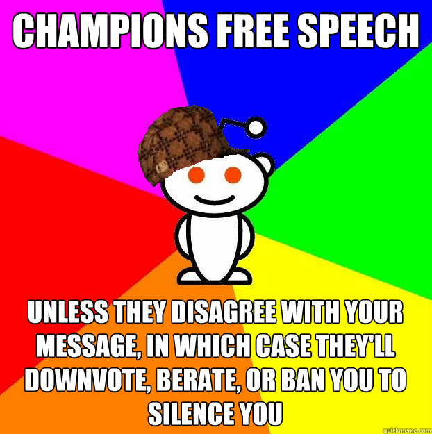 champions free speech unless they disagree with your message, in which case they'll downvote, berate, or ban you to silence you - champions free speech unless they disagree with your message, in which case they'll downvote, berate, or ban you to silence you  Scumbag Redditor