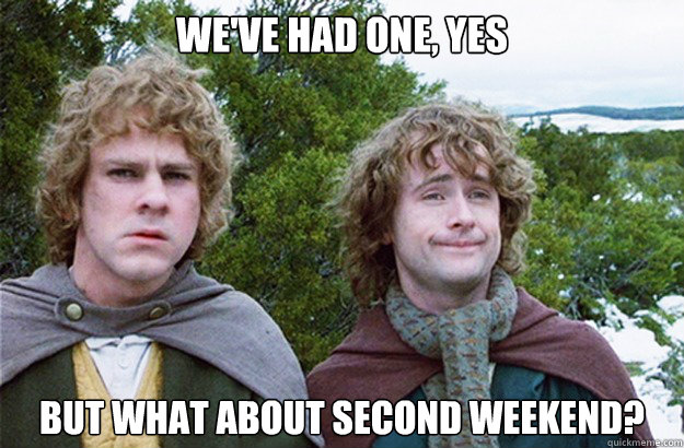 we've had one, yes but what about second weekend?