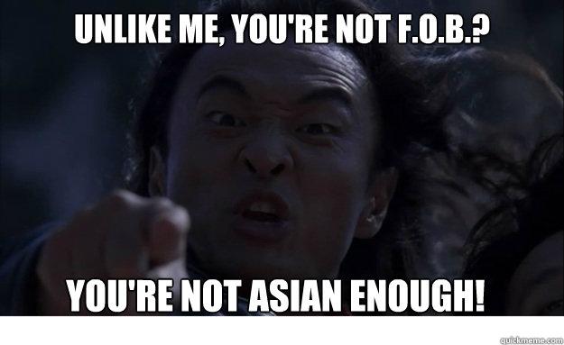 unlike me, you're not f.o.b.? you're not asian enough!
