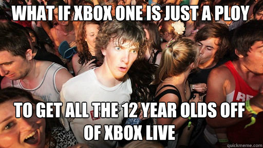 What if Xbox one is Just a ploy To get all the 12 year olds off of xbox live - What if Xbox one is Just a ploy To get all the 12 year olds off of xbox live  Sudden Clarity Clarence