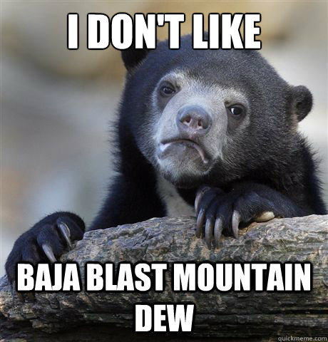 I don't like  baja blast mountain dew - I don't like  baja blast mountain dew  Confession Bear