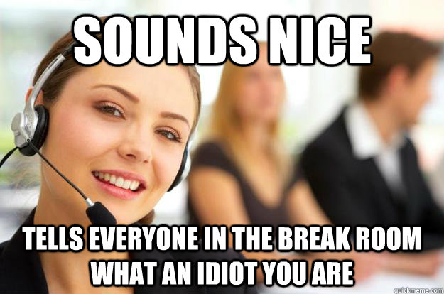 sounds nice tells everyone in the break room what an idiot you are  Call Center Agent