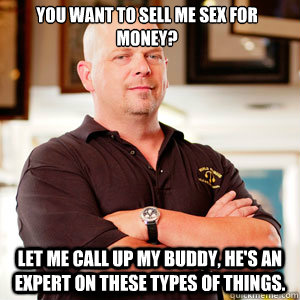You want to sell me sex for money? Let me call up my buddy, he's an expert on these types of things.