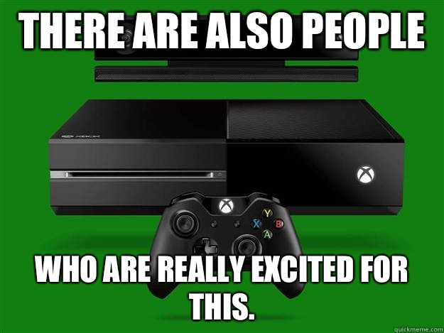 There are also people  Who are really excited for this.  - There are also people  Who are really excited for this.   Scumbag Xbox One