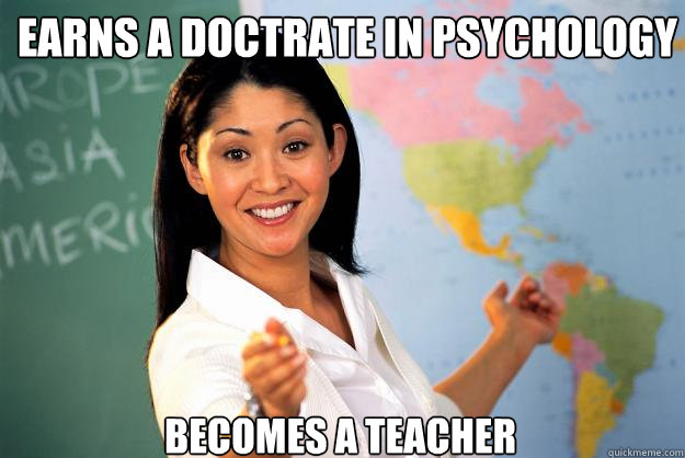 earns a doctrate in psychology becomes a teacher - earns a doctrate in psychology becomes a teacher  Unhelpful High School Teacher