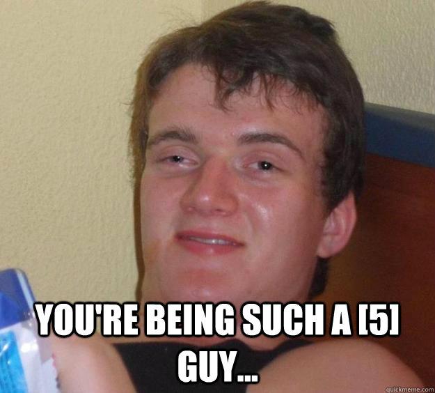 You're being such a [5] guy... -  You're being such a [5] guy...  10 Guy