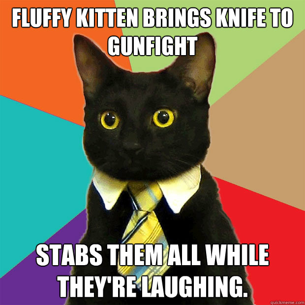 Fluffy Kitten brings knife to gunfight Stabs them all while they're laughing. - Fluffy Kitten brings knife to gunfight Stabs them all while they're laughing.  Business Cat