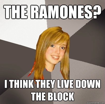 the ramones? i think they live down the block - the ramones? i think they live down the block  Musically Oblivious 8th Grader