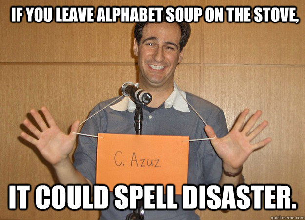 If you leave alphabet soup on the stove,  it could spell disaster.