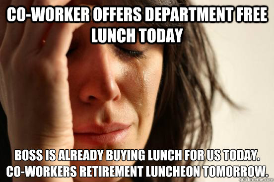 Co-worker offers department free lunch today Boss is already buying lunch for us today.  Co-workers retirement luncheon tomorrow. - Co-worker offers department free lunch today Boss is already buying lunch for us today.  Co-workers retirement luncheon tomorrow.  First World Problems