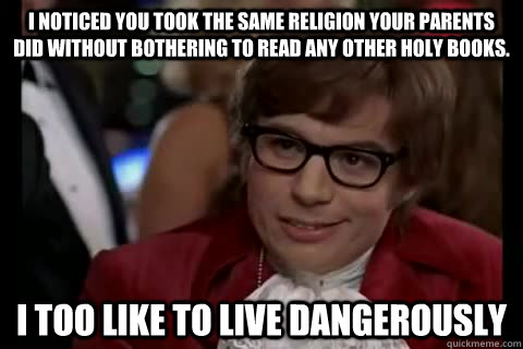 I noticed you took the same religion your parents did without bothering to read any other holy books. i too like to live dangerously - I noticed you took the same religion your parents did without bothering to read any other holy books. i too like to live dangerously  Dangerously - Austin Powers
