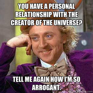 You have a personal relationship with the creator of the universe? Tell me again how I'm so arrogant. - You have a personal relationship with the creator of the universe? Tell me again how I'm so arrogant.  Condescending Wonka