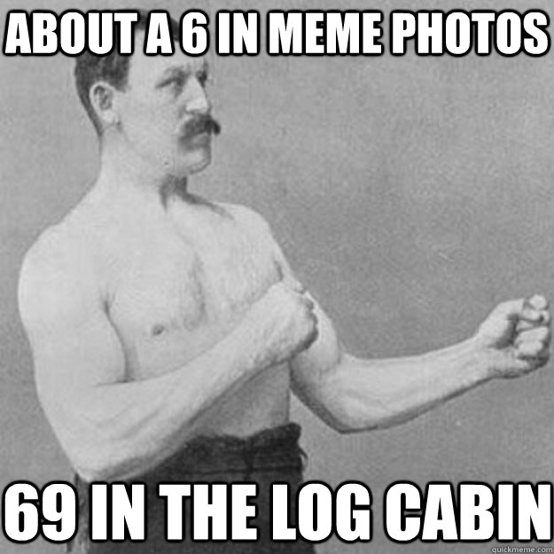 about a 6 in meme photos 69 in the log cabin - about a 6 in meme photos 69 in the log cabin  overly manly man