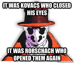 It was Kovacs who closed his eyes It was Rorschach who opened them again