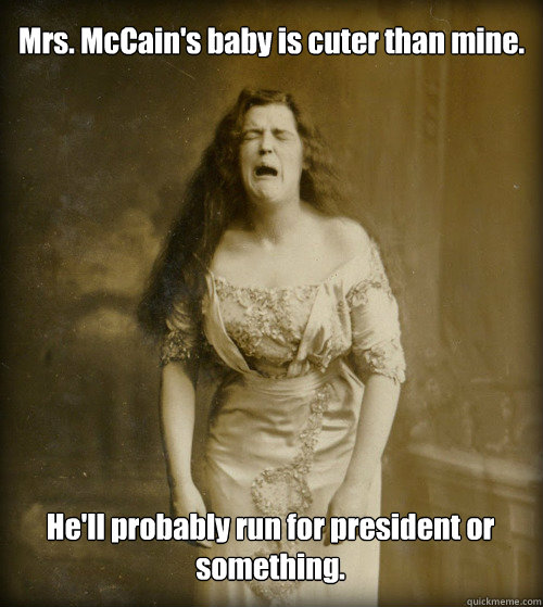 Mrs. McCain's baby is cuter than mine. He'll probably run for president or something. - Mrs. McCain's baby is cuter than mine. He'll probably run for president or something.  1890s Problems