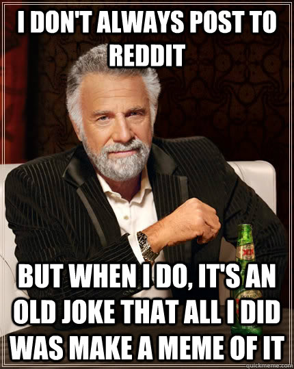 I don't always post to reddit but when I do, it's an old joke that all I did was make a meme of it - I don't always post to reddit but when I do, it's an old joke that all I did was make a meme of it  The Most Interesting Man In The World