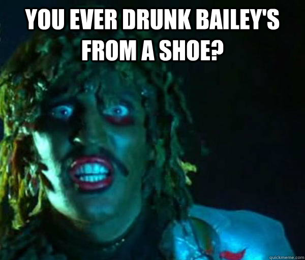 You ever drunk Bailey's from a shoe?