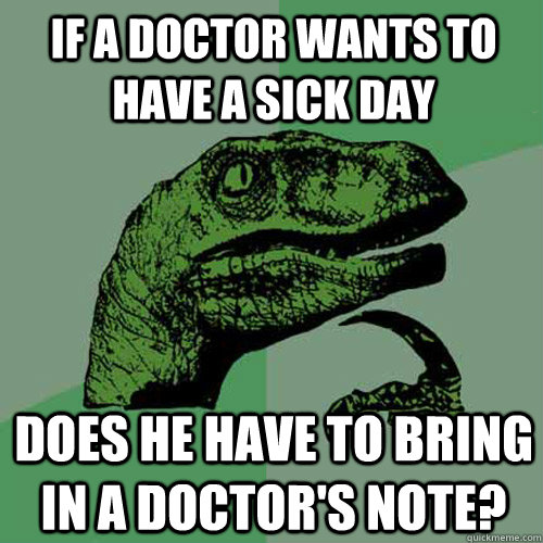 If a doctor wants to have a sick day Does he have to bring in a doctor's note? - If a doctor wants to have a sick day Does he have to bring in a doctor's note?  Philosoraptor