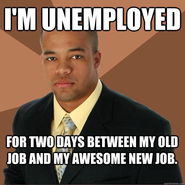 I'm unemployed for two days between my old job and my awesome new job. - I'm unemployed for two days between my old job and my awesome new job.  Successful Black Man