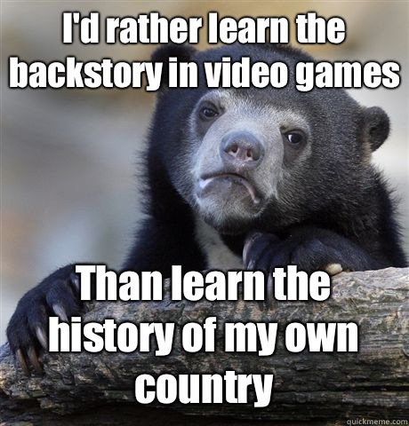 I'd rather learn the backstory in video games Than learn the history of my own country - I'd rather learn the backstory in video games Than learn the history of my own country  Confession Bear