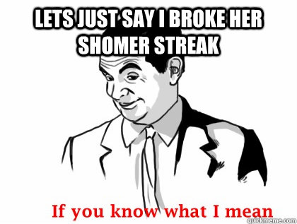 Lets just say i broke her shomer streak - Lets just say i broke her shomer streak  Mr bean