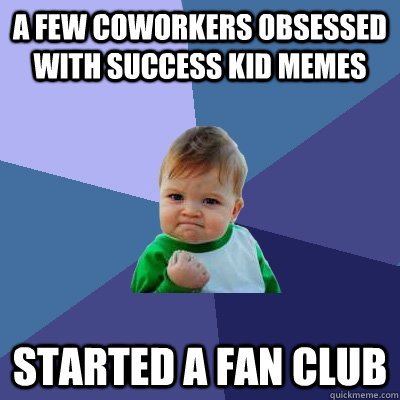 A few coworkers obsessed with success kid memes started a fan club - A few coworkers obsessed with success kid memes started a fan club  Success Kid