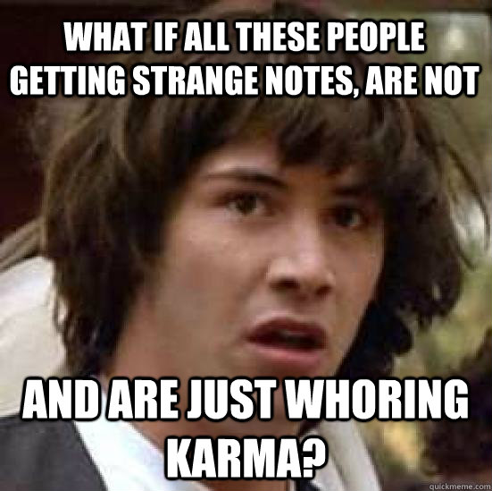 What if all these people getting strange notes, are not And are just whoring karma? - What if all these people getting strange notes, are not And are just whoring karma?  conspiracy keanu