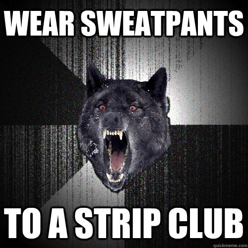 Wear sweatpants To a strip club - Wear sweatpants To a strip club  Insanity Wolf