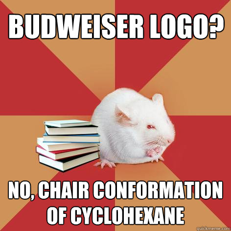 Budweiser Logo? No, Chair conformation of cyclohexane - Budweiser Logo? No, Chair conformation of cyclohexane  Science Major Mouse