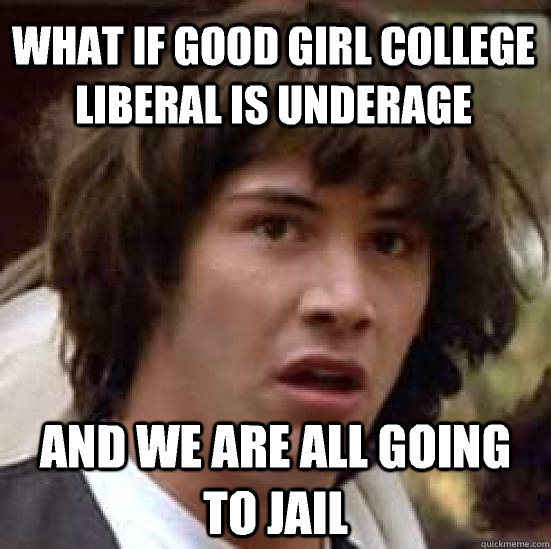 what if good girl college liberal is underage and we are all going to jail - what if good girl college liberal is underage and we are all going to jail  conspiracy keanu
