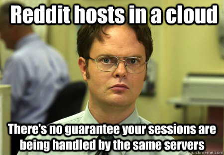Reddit hosts in a cloud There's no guarantee your sessions are being handled by the same servers - Reddit hosts in a cloud There's no guarantee your sessions are being handled by the same servers  False !