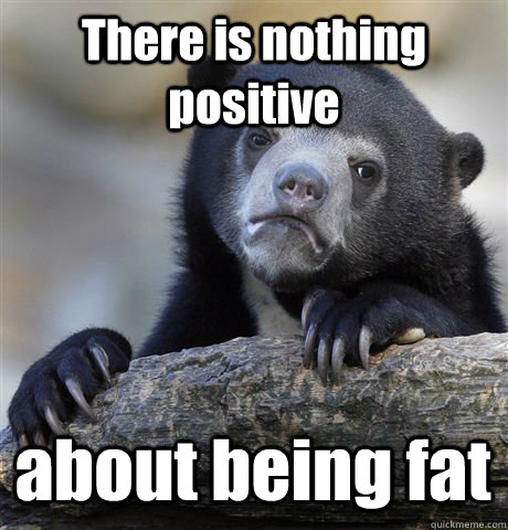 There is nothing positive about being fat - There is nothing positive about being fat  Confession Bear