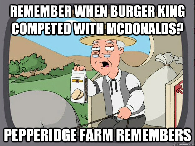 Remember when burger king competed with Mcdonalds? Pepperidge farm remembers - Remember when burger king competed with Mcdonalds? Pepperidge farm remembers  Pepperidge Farm Remembers