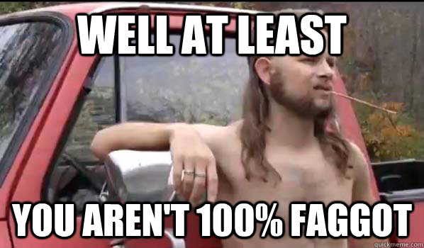 WELL AT LEAST you aren't 100% faggot  Almost Politically Correct Redneck
