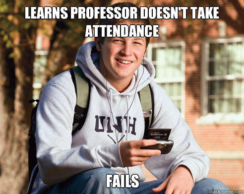Learns professor doesn't take attendance Fails - Learns professor doesn't take attendance Fails  College Freshman