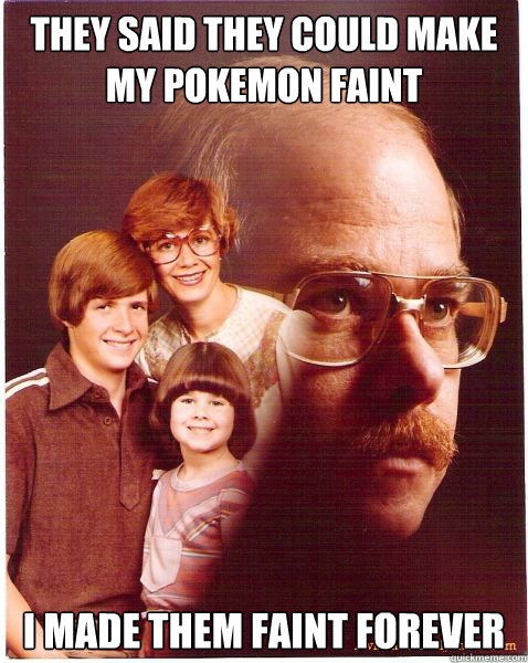 They said tHeY cOuLd MaKe my pokemon faint I made them faint forever - They said tHeY cOuLd MaKe my pokemon faint I made them faint forever  Vengeance Dad