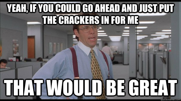 Yeah, If you could go ahead and just put the crackers in for me That would be great - Yeah, If you could go ahead and just put the crackers in for me That would be great  Office Space Lumbergh HD