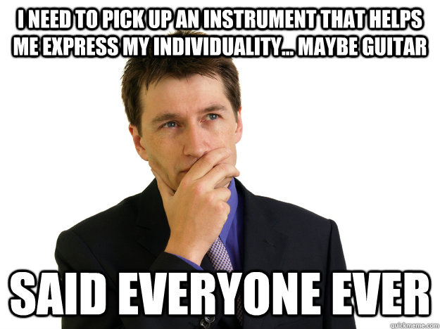 I need to pick up an instrument that helps me express my individuality... Maybe guitar Said everyone ever