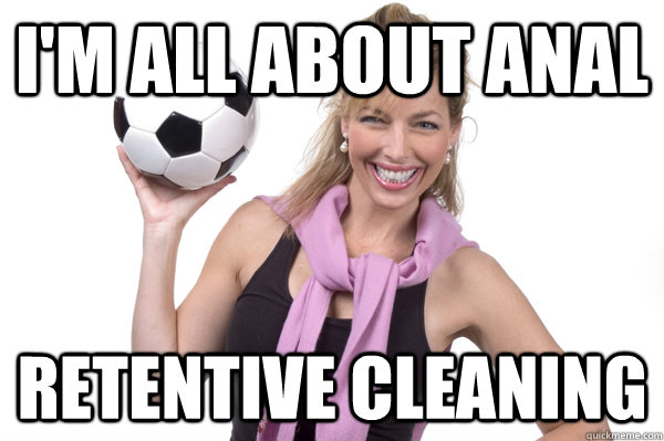 I'm all about anal retentive cleaning  No More Sex Mom