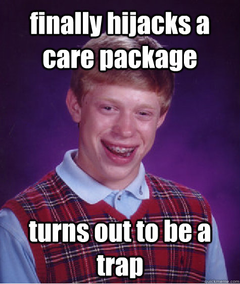 finally hijacks a care package  turns out to be a trap  Bad Luck Brian