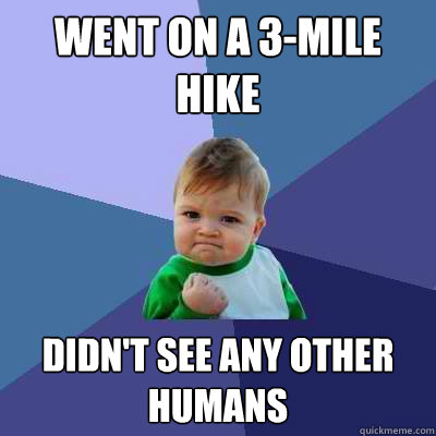 Went on a 3-mile hike Didn't see any other humans - Went on a 3-mile hike Didn't see any other humans  Success Kid