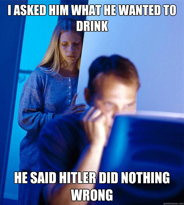 i asked him what he wanted to drink he said hitler did nothing wrong  Redditors Wife
