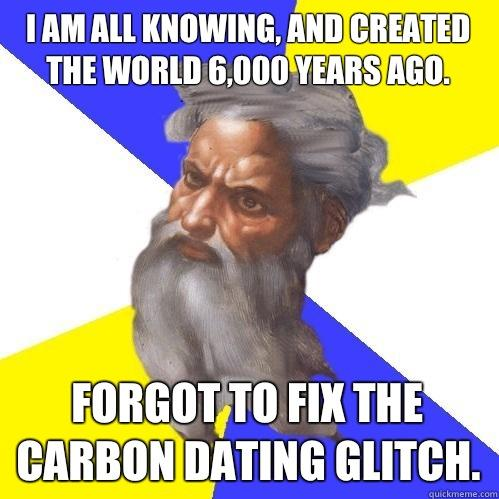 I am all knowing, and created the world 6,000 years ago. Forgot to fix the carbon dating glitch. - I am all knowing, and created the world 6,000 years ago. Forgot to fix the carbon dating glitch.  Advice God